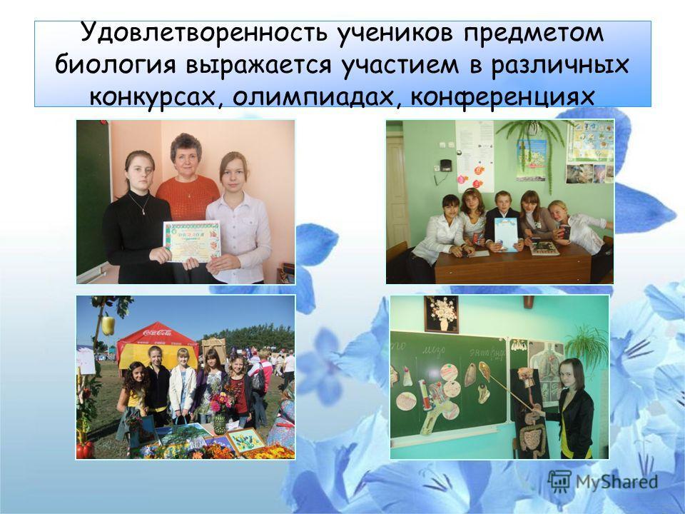 Удовлетворенность учеников предметом биология выражается участием в различных конкурсах, олимпиадах, конференциях