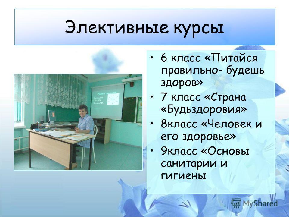 Элективные курсы 6 класс «Питайся правильно- будешь здоров» 7 класс «Страна «Будьздоровия» 8 класс «Человек и его здоровье» 9 класс «Основы санитарии и гигиены