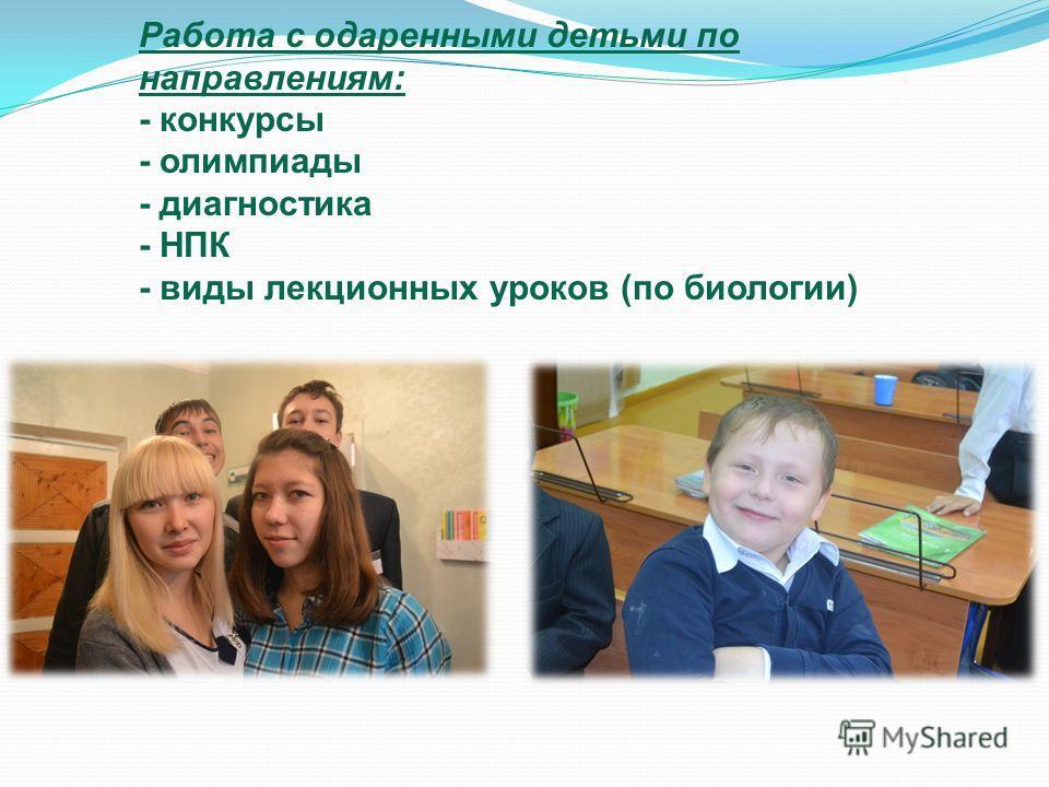 Работа с одаренными детьми по направлениям : - конкурсы - олимпиады - диагностика - НПК - виды лекционных уроков ( по биологии )