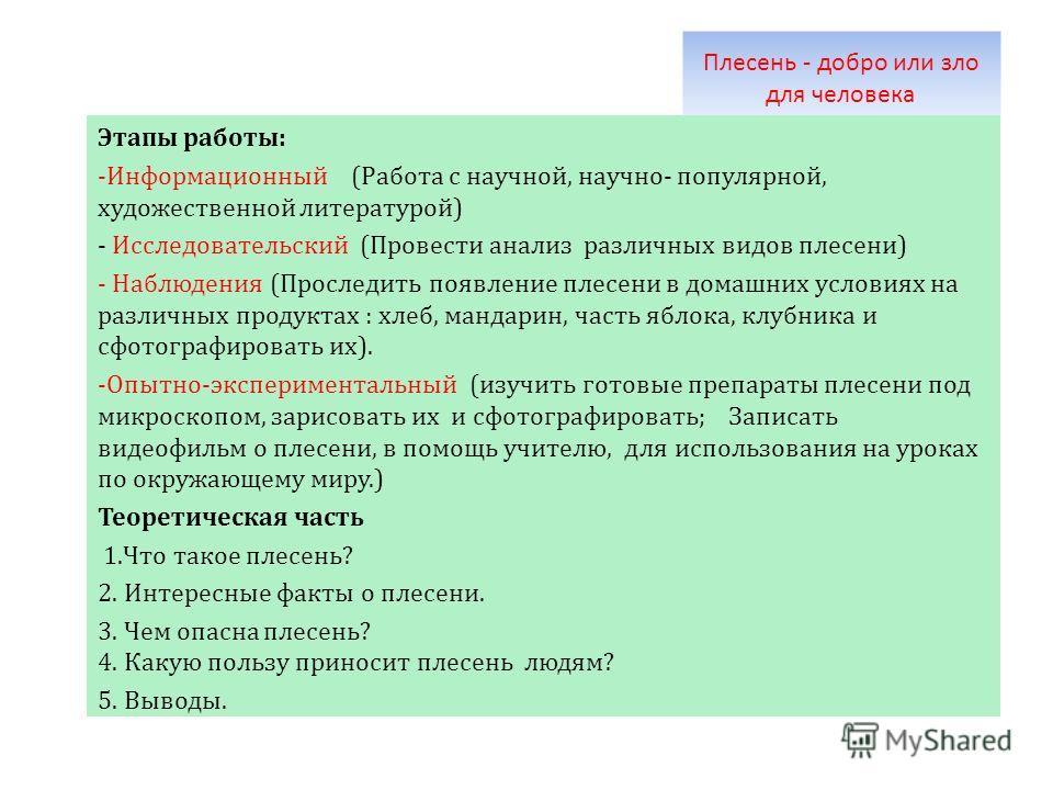 Плесень - добро или зло для человека Этапы работы: -Информационный (Работа с научной, научно- популярной, художественной литературой) - Исследовательский (Провести анализ различных видов плесени) - Наблюдения (Проследить появление плесени в домашних