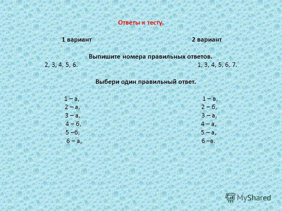 Ответы к тесту. 1 вариант 2 вариант Выпишите номера правильных ответов. 2, 3, 4, 5, 6. 1, 3, 4, 5, 6, 7. Выбери один правильный ответ. 1 – а, 1 – в, 2 – а, 2 – б, 3 – а, 3 – а, 4 – б, 4 – а, 5 –б, 5 – а, 6 – а, 6 –в.