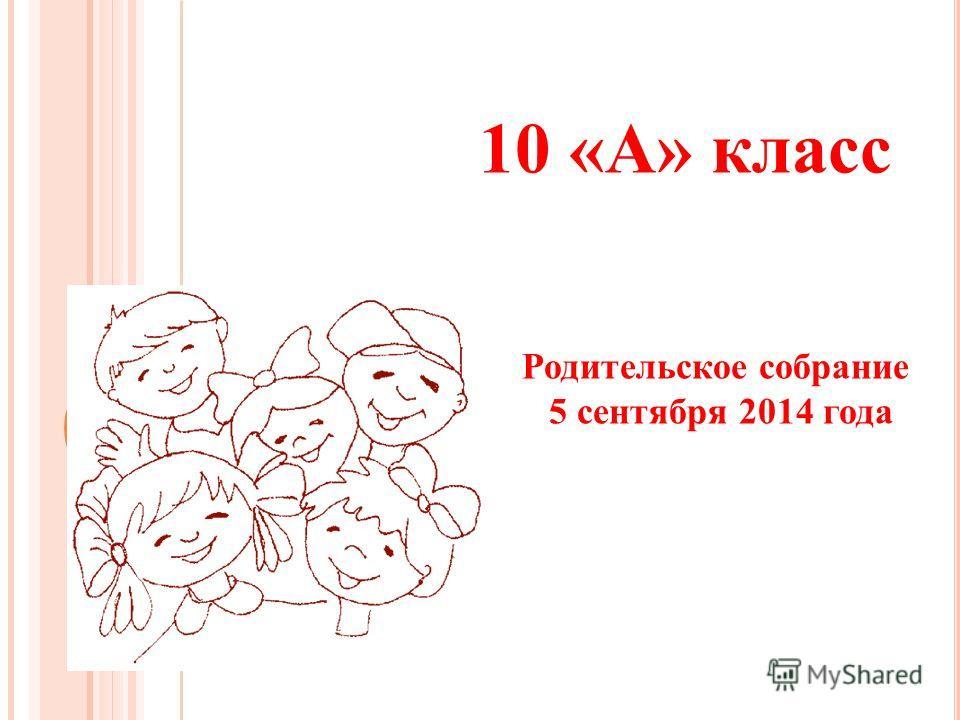 10 «А» класс Родительское собрание 5 сентября 2014 года