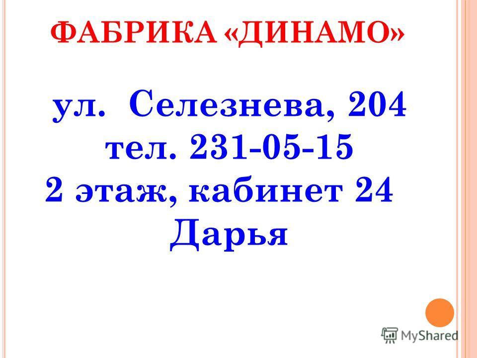 ФАБРИКА «ДИНАМО» ул. Селезнева, 204 тел. 231-05-15 2 этаж, кабинет 24 Дарья