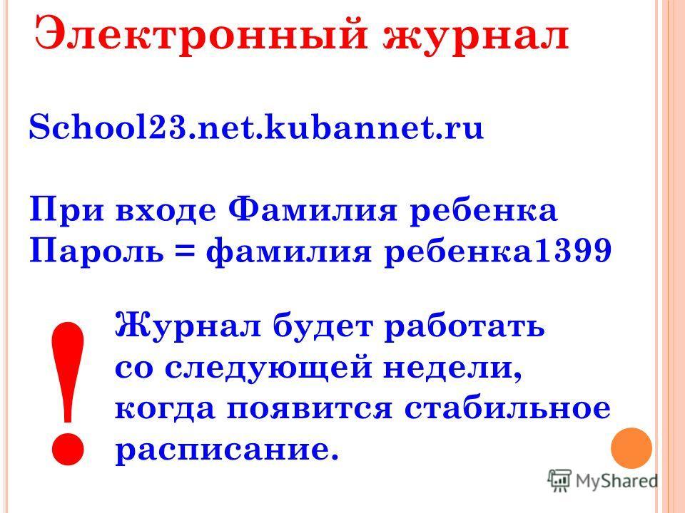 Электронный журнал School23.net.kubannet.ru При входе Фамилия ребенка Пароль = фамилия ребенка 1399 Журнал будет работать со следующей недели, когда появится стабильное расписание. !