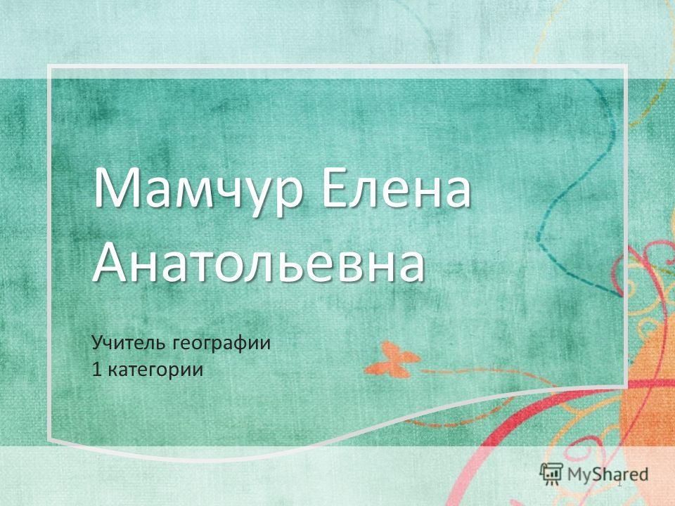 Мамчур Елена Анатольевна 1 Учитель географии 1 категории