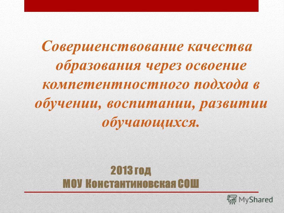 2013 год МОУ Константиновская СОШ Совершенствование качества образования через освоение компетентностного подхода в обучении, воспитании, развитии обучающихся.