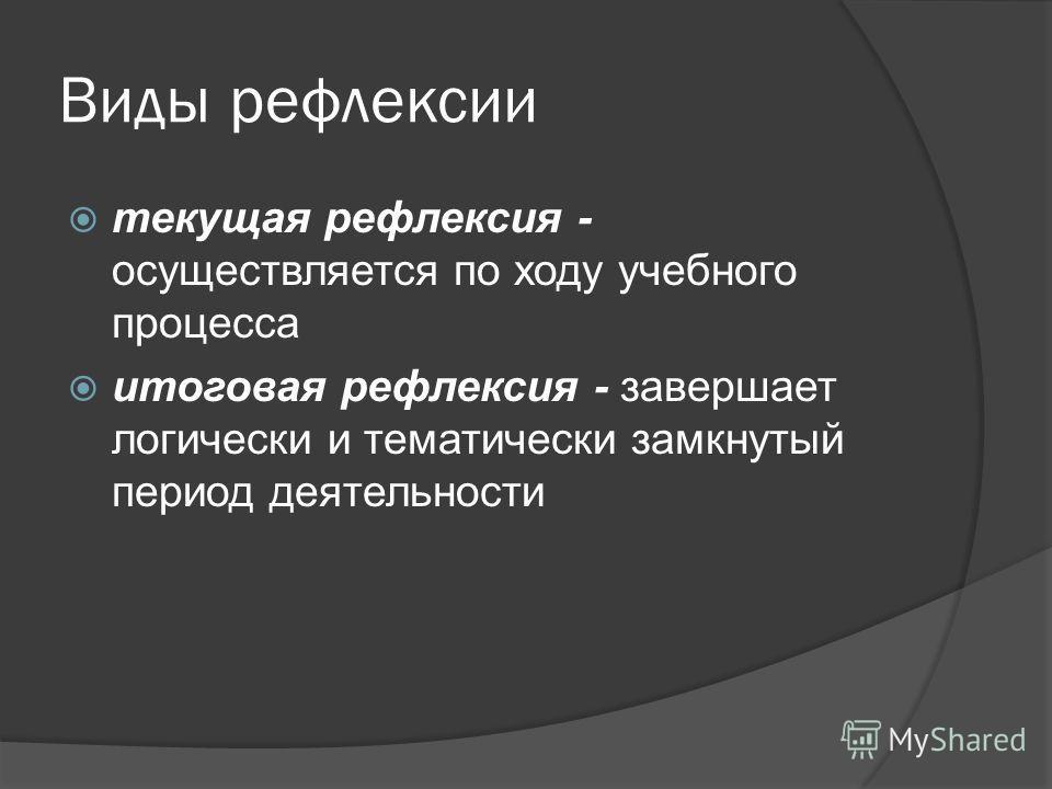 Виды рефлексии текущая рефлексия - осуществляется по ходу учебного процесса итоговая рефлексия - завершает логически и тематически замкнутый период деятельности