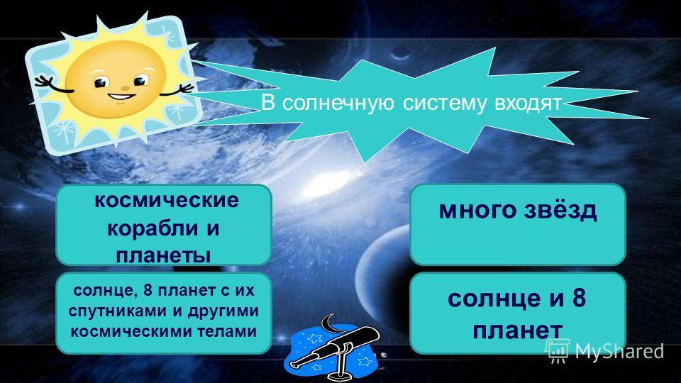 В солнечную систему входят солнце, 8 планет с их спутниками и другими космическими телами космические корабли и планеты солнце и 8 планет много звёзд