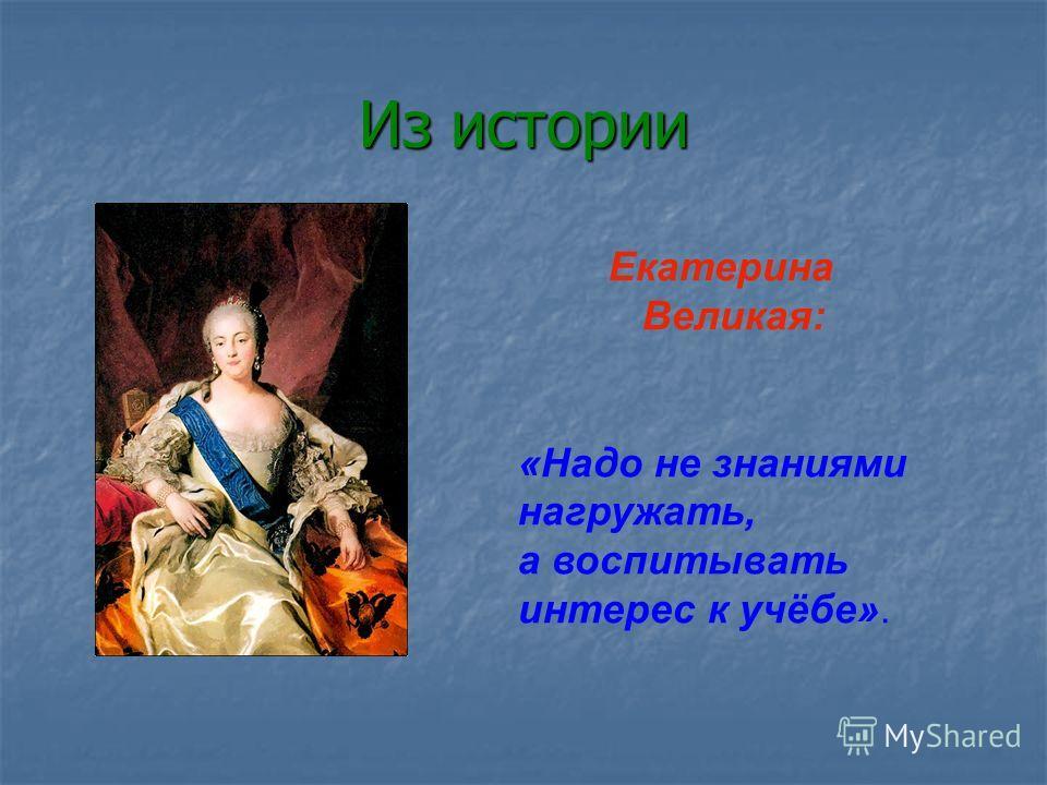 Из истории Екатерина Великая: «Надо не знаниями нагружать, а воспитывать интерес к учёбе».