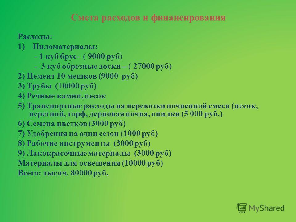 Смета расходов и финансирования Расходы: 1)Пиломатериалы: - 1 куб брус- ( 9000 руб) - 3 куб обрезные доски – ( 27000 руб) 2) Цемент 10 мешков (9000 руб) 3) Трубы (10000 руб) 4) Речные камни, песок 5) Транспортные расходы на перевозки почвенной смеси