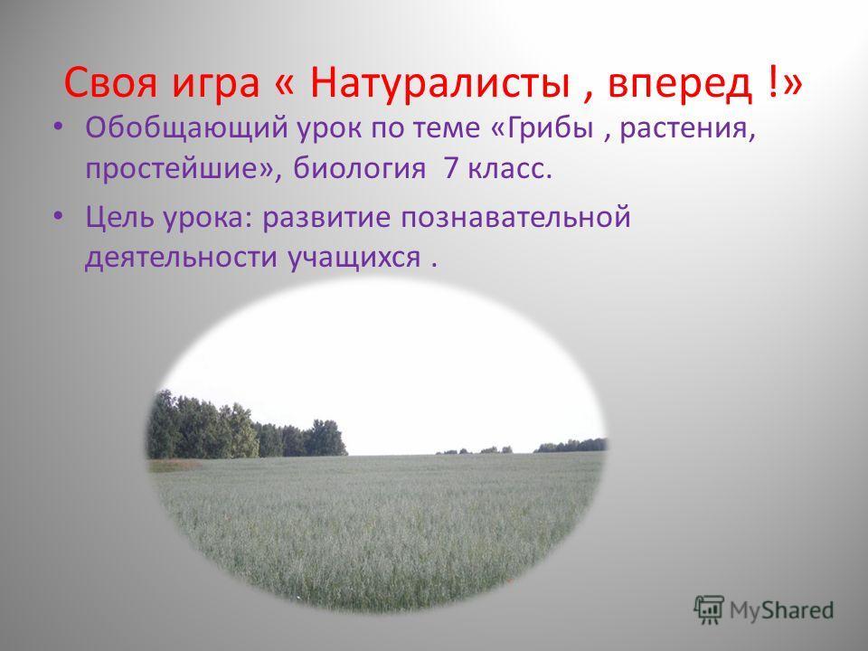Своя игра « Натуралисты, вперед !» Обобщающий урок по теме «Грибы, растения, простейшие», биология 7 класс. Цель урока: развитие познавательной деятельности учащихся.