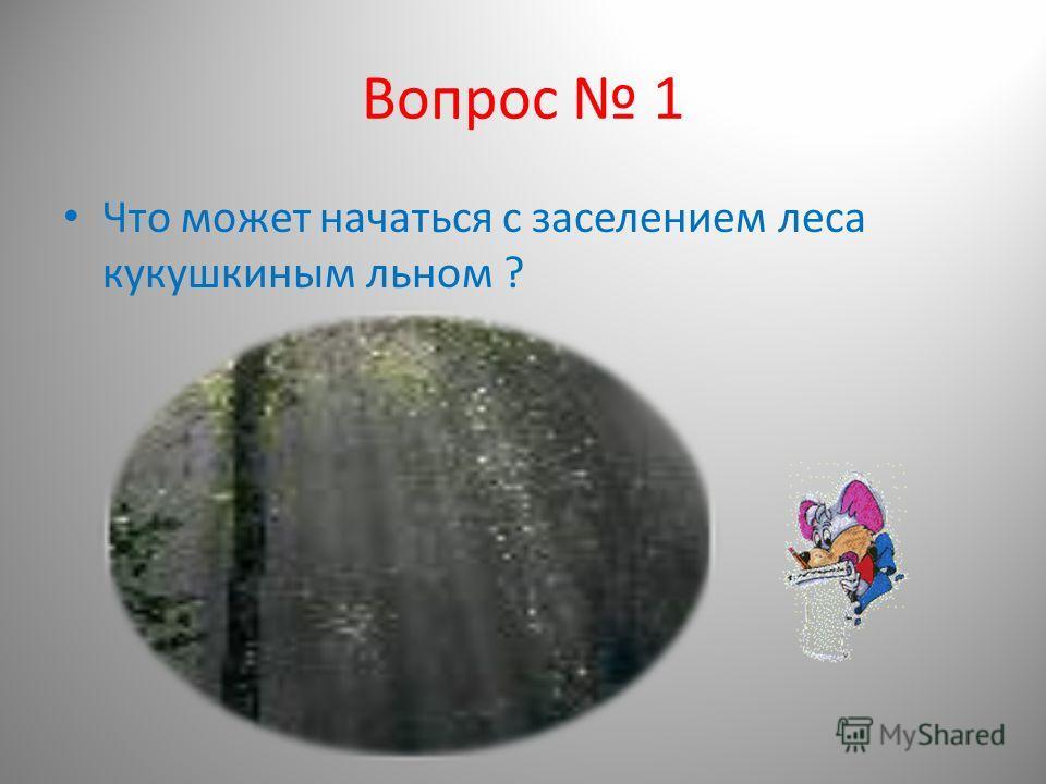Вопрос 1 Что может начаться с заселением леса кукушкиным льном ?