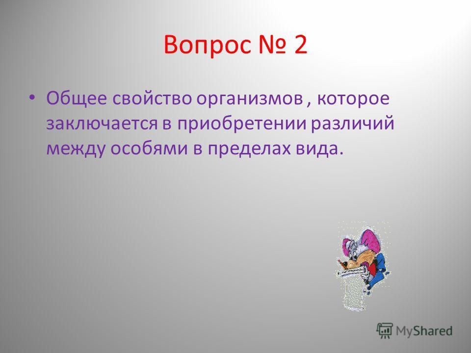 Вопрос 2 Общее свойство организмов, которое заключается в приобретении различий между особями в пределах вида.
