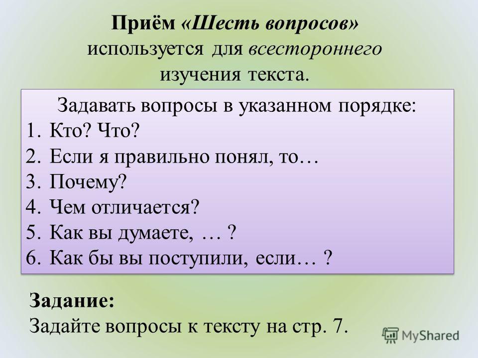 Приём «Шесть вопросов» используется для всестороннего изучения текста. Задавать вопросы в указанном порядке: 1.Кто? Что? 2. Если я правильно понял, то… 3.Почему? 4. Чем отличается? 5. Как вы думаете, … ? 6. Как бы вы поступили, если… ? Задавать вопро