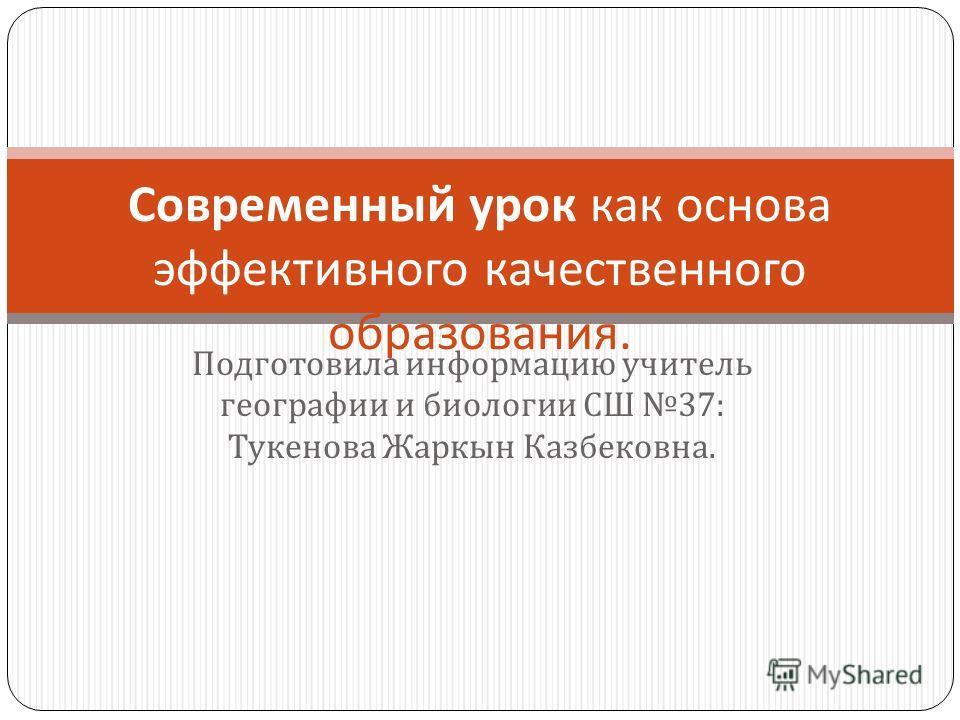 Подготовила информацию учитель географии и биологии СШ 37: Тукенова Жаркын Казбековна. Современный урок как основа эффективного качественного образования.