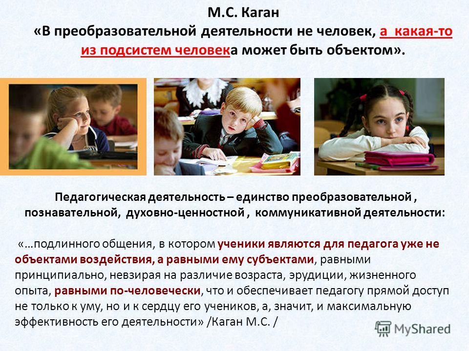 М.С. Каган «В преобразовательной деятельности не человек, а какая-то из подсистем человека может быть объектом». Педагогическая деятельность – единство преобразовательной, познавательной, духовно-ценностной, коммуникативной деятельности: «…подлинного