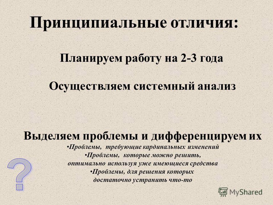 Принципиальные отличия: Планируем работу на 2-3 года Осуществляем системный анализ Выделяем проблемы и дифференцируем их Проблемы, требующие кардинальных изменений Проблемы, которые можно решить, оптимально используя уже имеющиеся средства Проблемы,