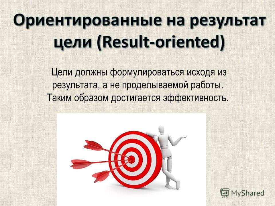 Цели должны формулироваться исходя из результата, а не проделываемой работы. Таким образом достигается эффективность.