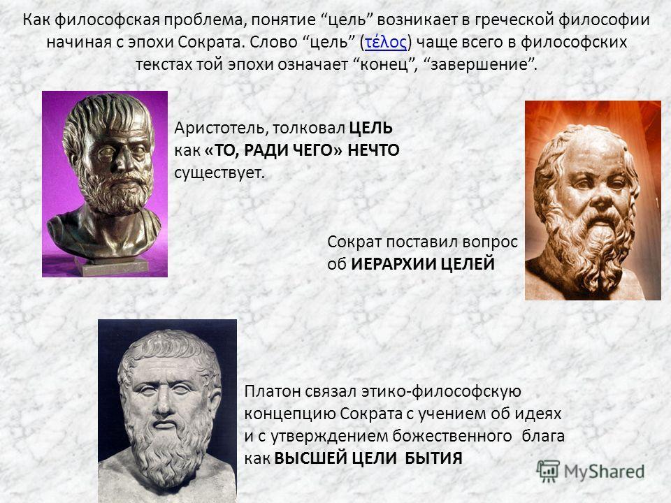 Аристотель, толковал ЦЕЛЬ как «ТО, РАДИ ЧЕГО» НЕЧТО существует. Сократ поставил вопрос об ИЕРАРХИИ ЦЕЛЕЙ Платон связал этико-философскую концепцию Сократа с учением об идеях и с утверждением божественного блага как ВЫСШЕЙ ЦЕЛИ БЫТИЯ Как философская п