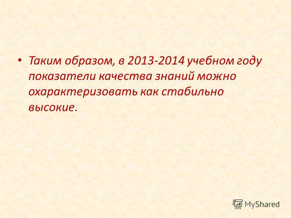 Таким образом, в 2013-2014 учебном году показатели качества знаний можно охарактеризовать как стабильно высокие.