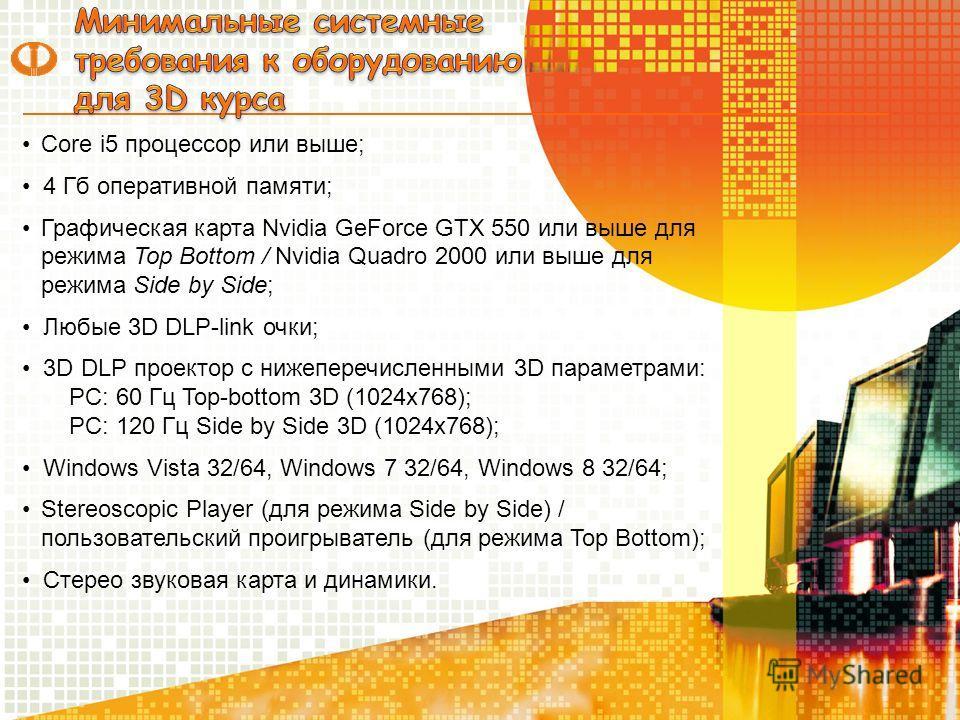 Core i5 процессор или выше; 4 Гб оперативной памяти; Графическая карта Nvidia GeForce GTX 550 или выше для режима Top Bottom / Nvidia Quadro 2000 или выше для режима Side by Side; Любые 3D DLP-link очки; 3D DLP проектор с нижеперечисленными 3D параме