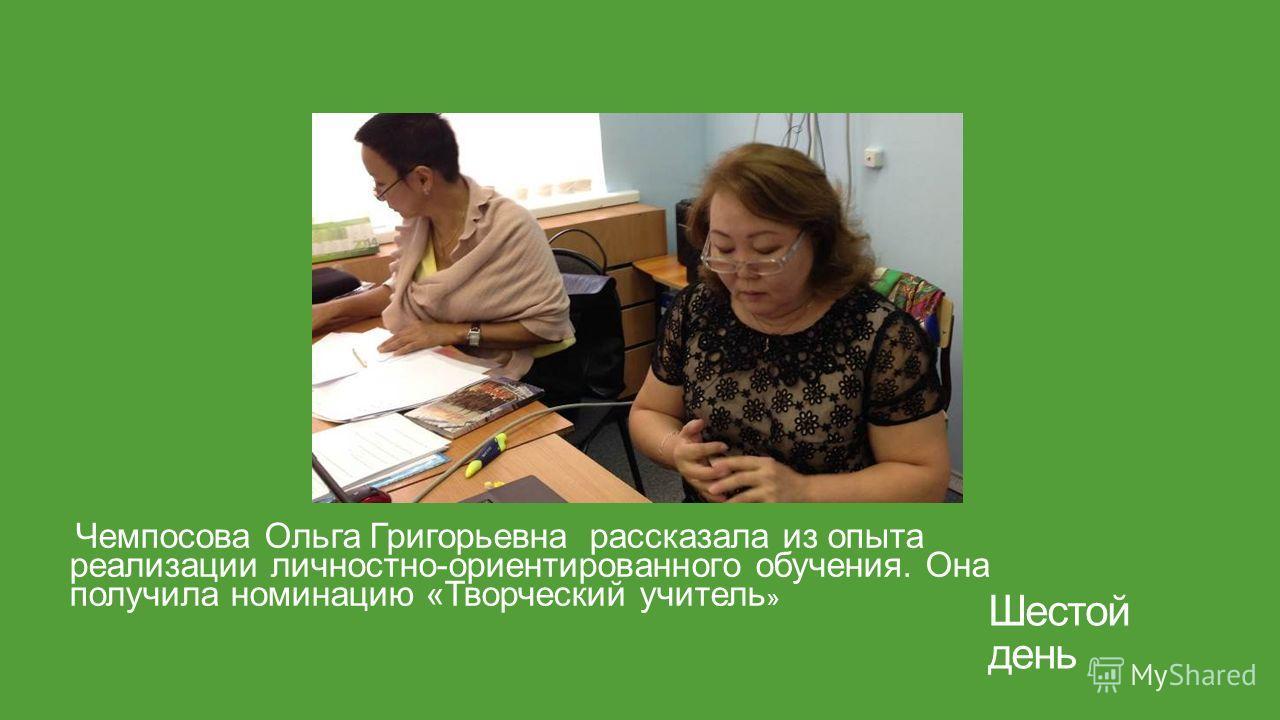 Шестой день Чемпосова Ольга Григорьевна рассказала из опыта реализации личностно-ориентированного обучения. Она получила номинацию «Творческий учитель »