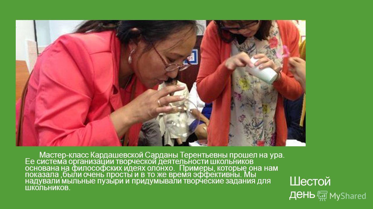 Шестой день Мастер-класс Кардашевской Сарданы Терентьевны прошел на ура. Ее система организации творческой деятельности школьников основана на философских идеях олонхо. Примеры, которые она нам показала,были очень просты и в то же время эффективны. М