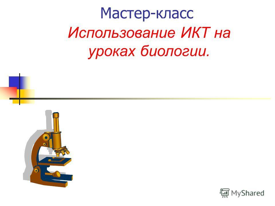 Мастер-класс Использование ИКТ на уроках биологии.