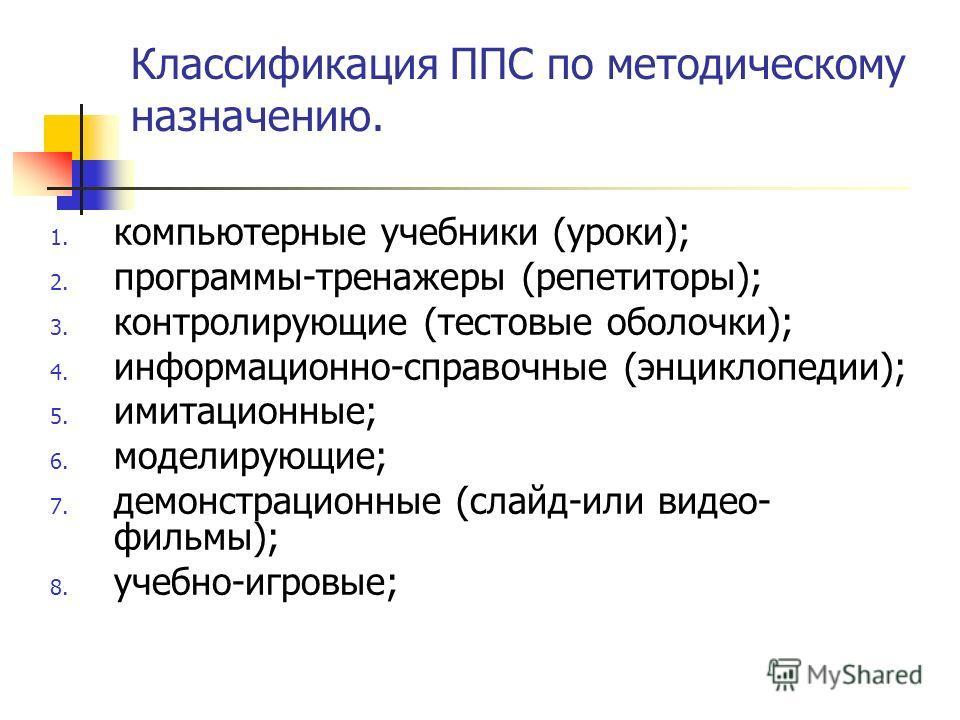 Классификация ППС по методическому назначению. 1. компьютерные учебники (уроки); 2. программы-тренажеры (репетиторы); 3. контролирующие (тестовые оболочки); 4. информационно-справочные (энциклопедии); 5. имитационные; 6. моделирующие; 7. демонстрацио
