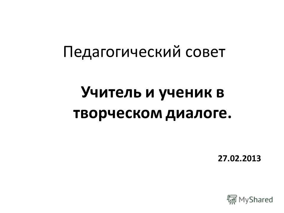 Педагогический совет Учитель и ученик в творческом диалоге. 27.02.2013