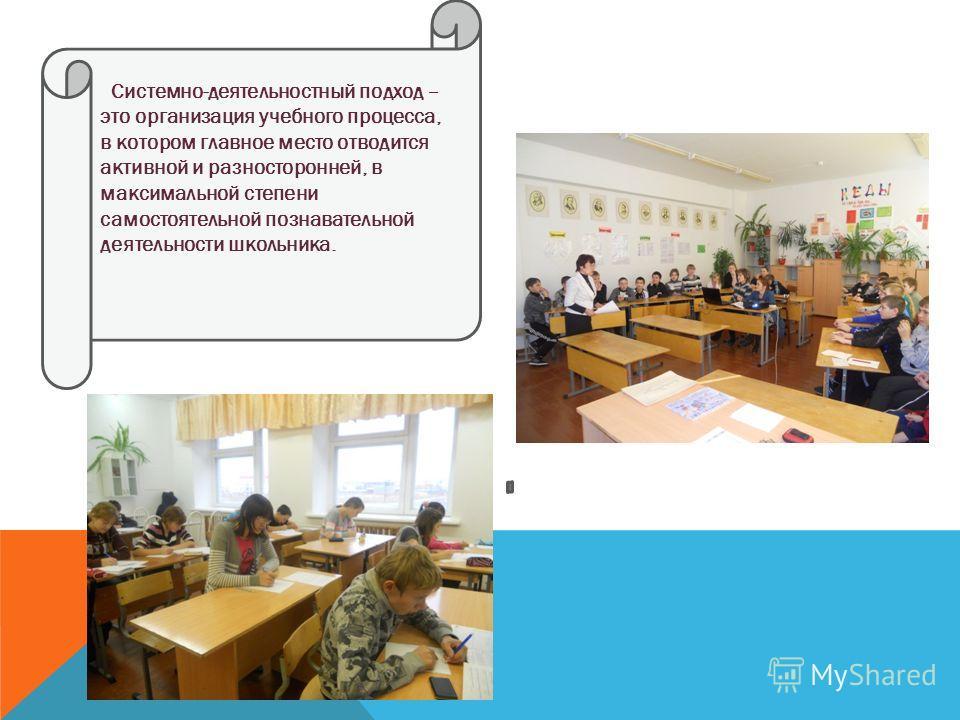 Системно-деятельностный подход – это организация учебного процесса, в котором главное место отводится активной и разносторонней, в максимальной степени самостоятельной познавательной деятельности школьника.