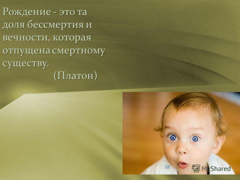 Рождение - это та доля бессмертия и вечности, которая отпущена смертному существу. (Платон) (Платон)