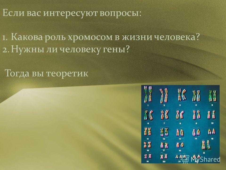 Если вас интересуют вопросы: 1. Какова роль хромосом в жизни человека? 2. Нужны ли человеку гены? Тогда вы теоретик
