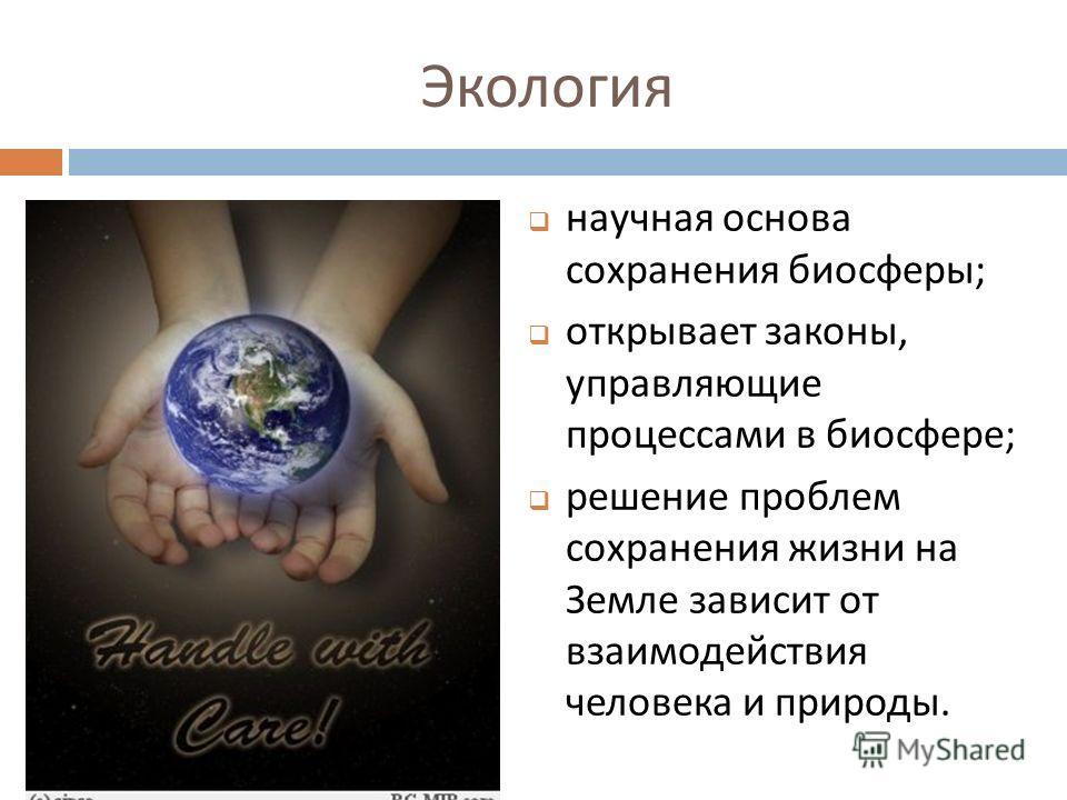 Экология научная основа сохранения биосферы ; открывает законы, управляющие процессами в биосфере ; решение проблем сохранения жизни на Земле зависит от взаимодействия человека и природы.
