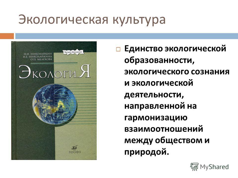 Экологическая культура Единство экологической образованности, экологического сознания и экологической деятельности, направленной на гармонизацию взаимоотношений между обществом и природой.