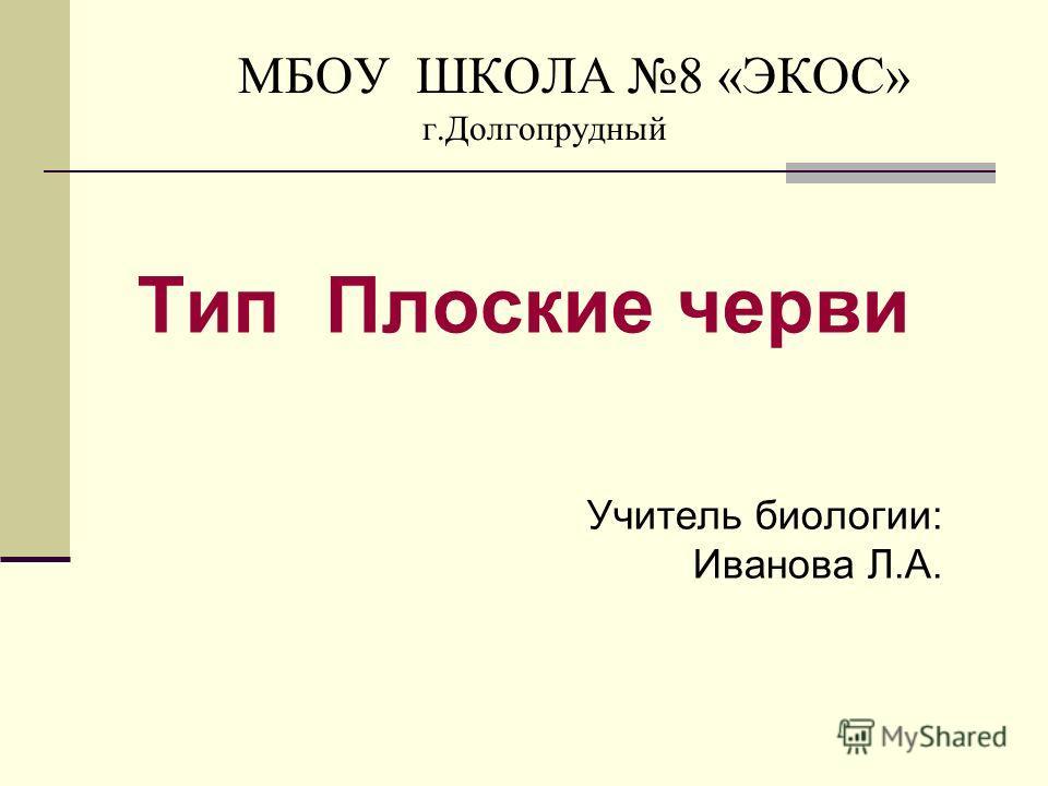 МБОУ ШКОЛА 8 «ЭКОС» г.Долгопрудный Тип Плоские черви Учитель биологии: Иванова Л.А.