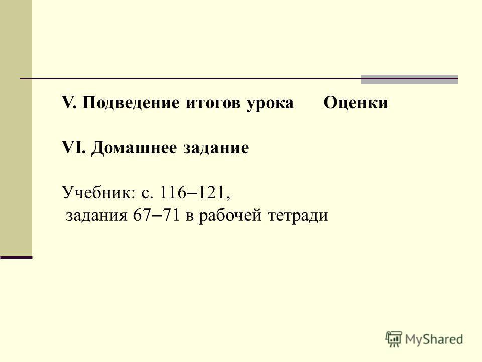 V. Подведение итогов урока Оценки VI. Домашнее задание Учебник: с. 116 – 121, задания 67 – 71 в рабочей тетради