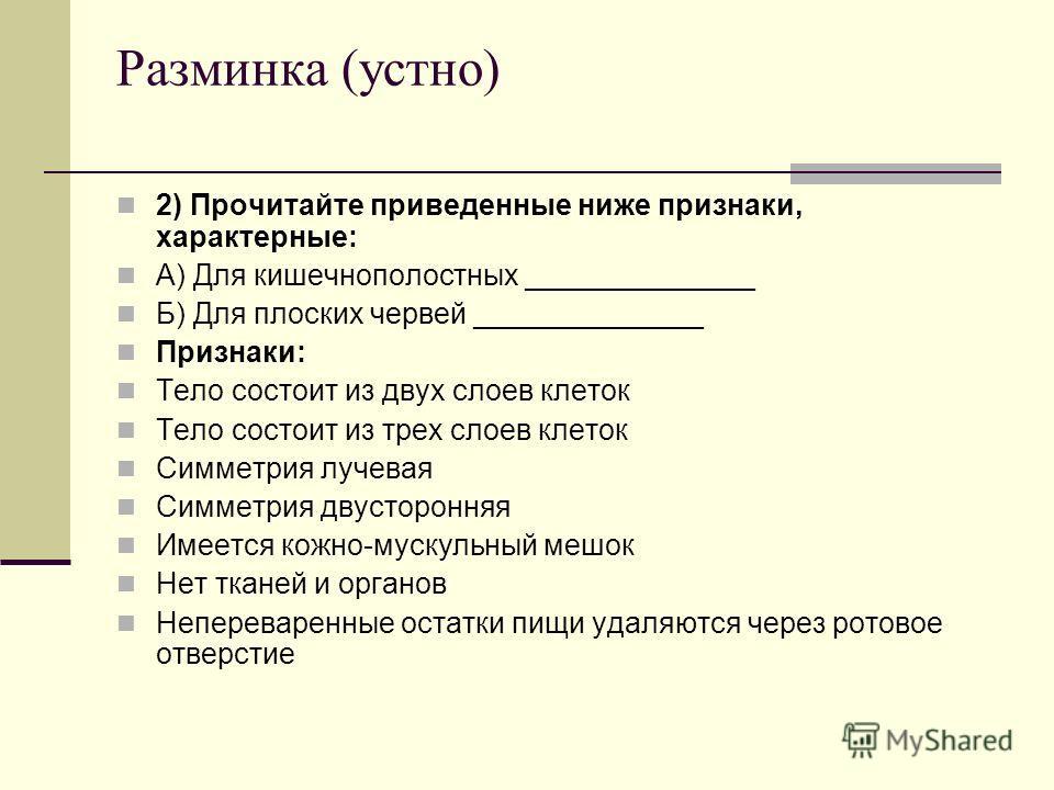 Разминка (устно) 2) Прочитайте приведенные ниже признаки, характерные: А) Для кишечнополостных ______________ Б) Для плоских червей ______________ Признаки: Тело состоит из двух слоев клеток Тело состоит из трех слоев клеток Симметрия лучевая Симметр