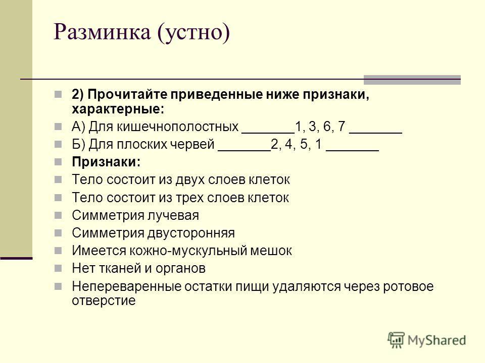 Разминка (устно) 2) Прочитайте приведенные ниже признаки, характерные: А) Для кишечнополостных _______1, 3, 6, 7 _______ Б) Для плоских червей _______2, 4, 5, 1 _______ Признаки: Тело состоит из двух слоев клеток Тело состоит из трех слоев клеток Сим
