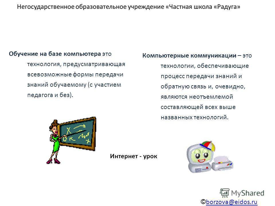 Обучение на базе компьютера это технология, предусматривающая всевозможные формы передачи знаний обучаемому (с участием педагога и без). Компьютерные коммуникации – это технологии, обеспечивающие процесс передачи знаний и обратную связь и, очевидно,