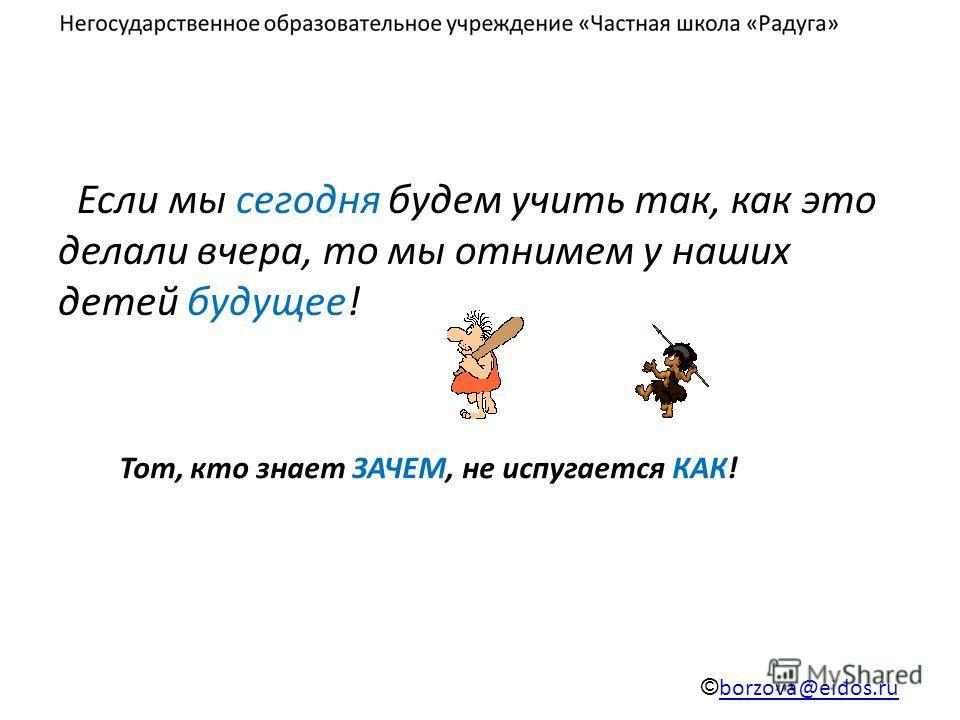 Если мы сегодня будем учить так, как это делали вчера, то мы отнимем у наших детей будущее! © borzova@eidos.ru borzova@eidos.ru Тот, кто знает ЗАЧЕМ, не испугается КАК!