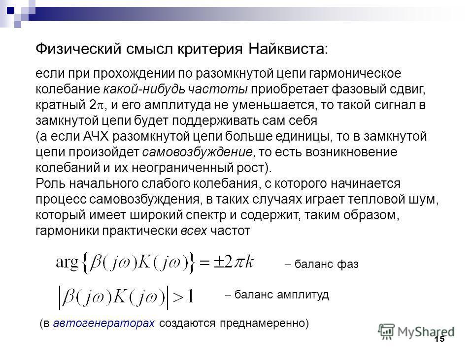 15 Физический смысл критерия Найквиста: если при прохождении по разомкнутой цепи гармоническое колебание какой-нибудь частоты приобретает фазовый сдвиг, кратный 2, и его амплитуда не уменьшается, то такой сигнал в замкнутой цепи будет поддерживать са