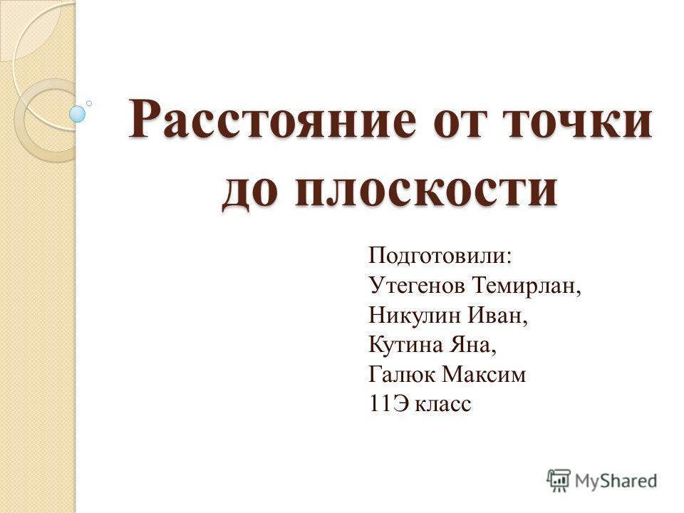 Расстояние от точки до плоскости Подготовили: Утегенов Темирлан, Никулин Иван, Кутина Яна, Галюк Максим 11Э класс