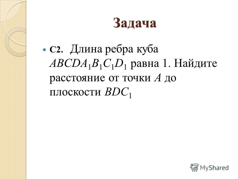 Задача С2. Длина ребра куба ABСDA 1 B 1 C 1 D 1 равна 1. Найдите расстояние от точки А до плоскости BDC 1