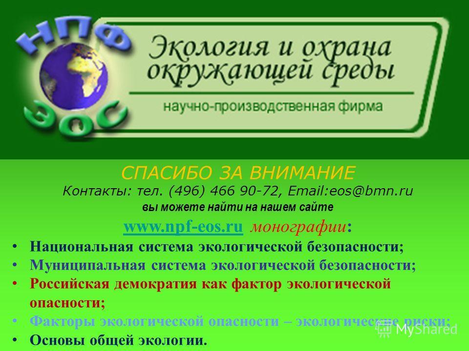 СПАСИБО ЗА ВНИМАНИЕ Контакты: тел. (496) 466 90-72, Email:eos@bmn.ru вы можете найти на нашем сайте www.npf-eos.ruwww.npf-eos.ru монографии: Национальная система экологической безопасности; Муниципальная система экологической безопасности; Российская