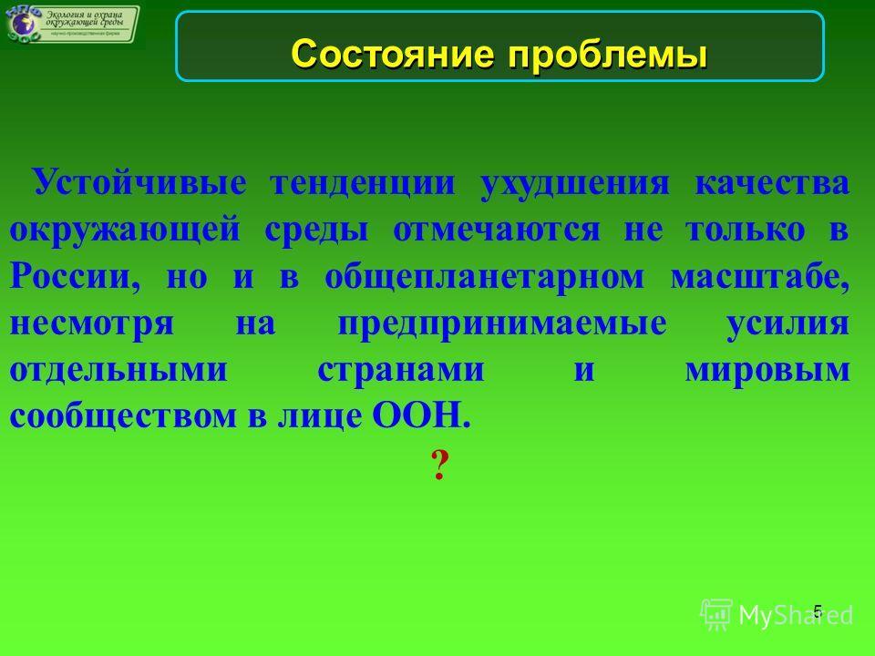 Состояние проблемы Устойчивые тенденции ухудшения качества окружающей среды отмечаются не только в России, но и в общепланетарном масштабе, несмотря на предпринимаемые усилия отдельными странами и мировым сообществом в лице ООН. ? 5