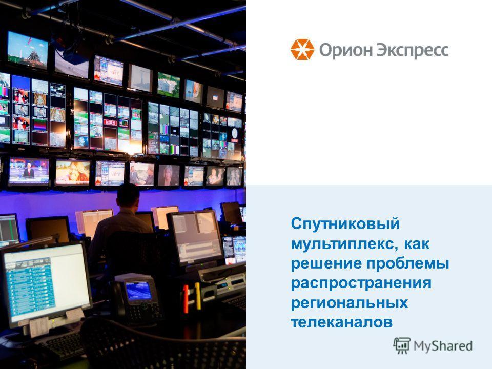 Спутниковый мультиплекс, как решение проблемы распространения региональных телеканалов