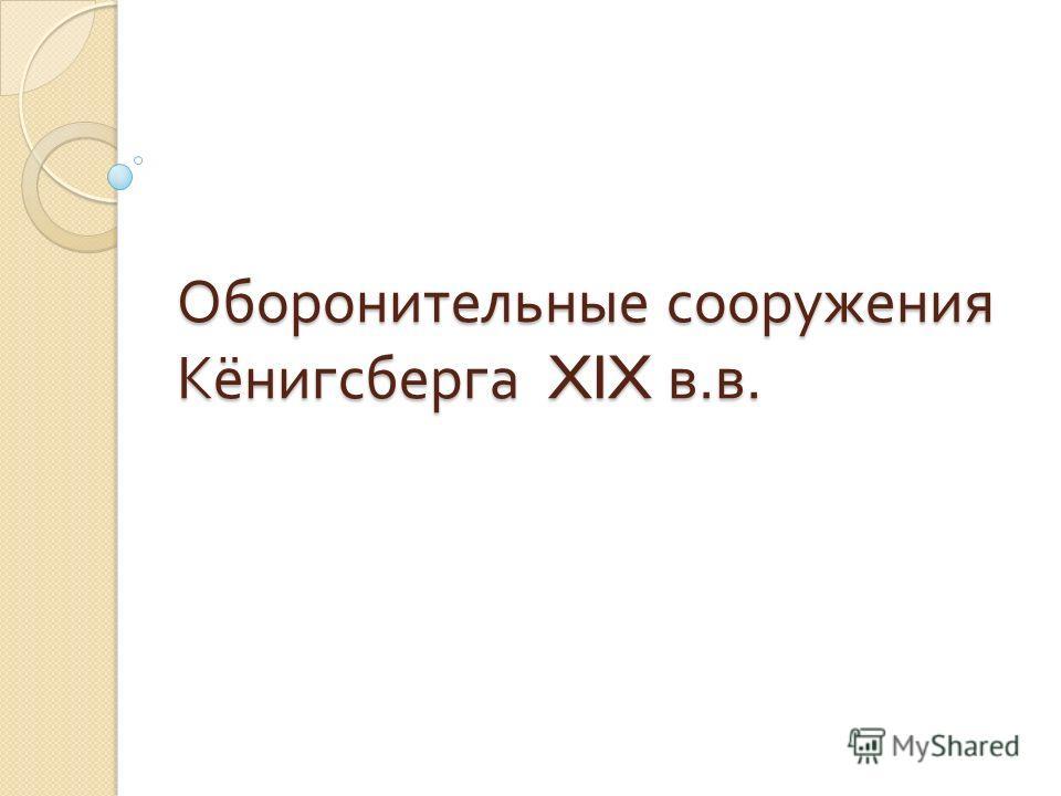Оборонительные сооружения Кёнигсберга XIX в. в.