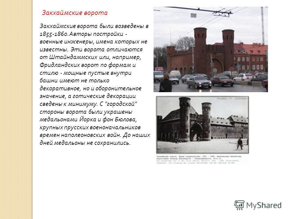 Закхаймские ворота Закхаймские ворота были возведены в 1855-1860. Авторы постройки - военные инженеры, имена которых не известны. Эти ворота отличаются от Штайндаммских или, например, Фридландских ворот по формам и стилю - мощные пустые внутри башни