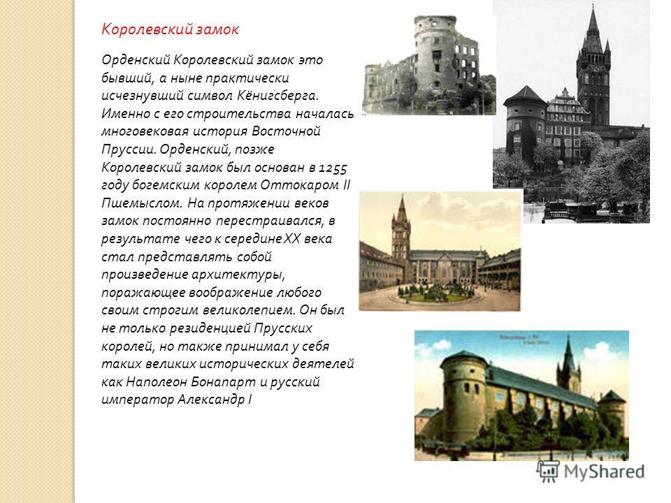 Королевский замок Орденский Королевский замок это бывший, а ныне практически исчезнувший символ Кёнигсберга. Именно с его строительства началась многовековая история Восточной Пруссии. Орденский, позже Королевский замок был основан в 1255 году богемс